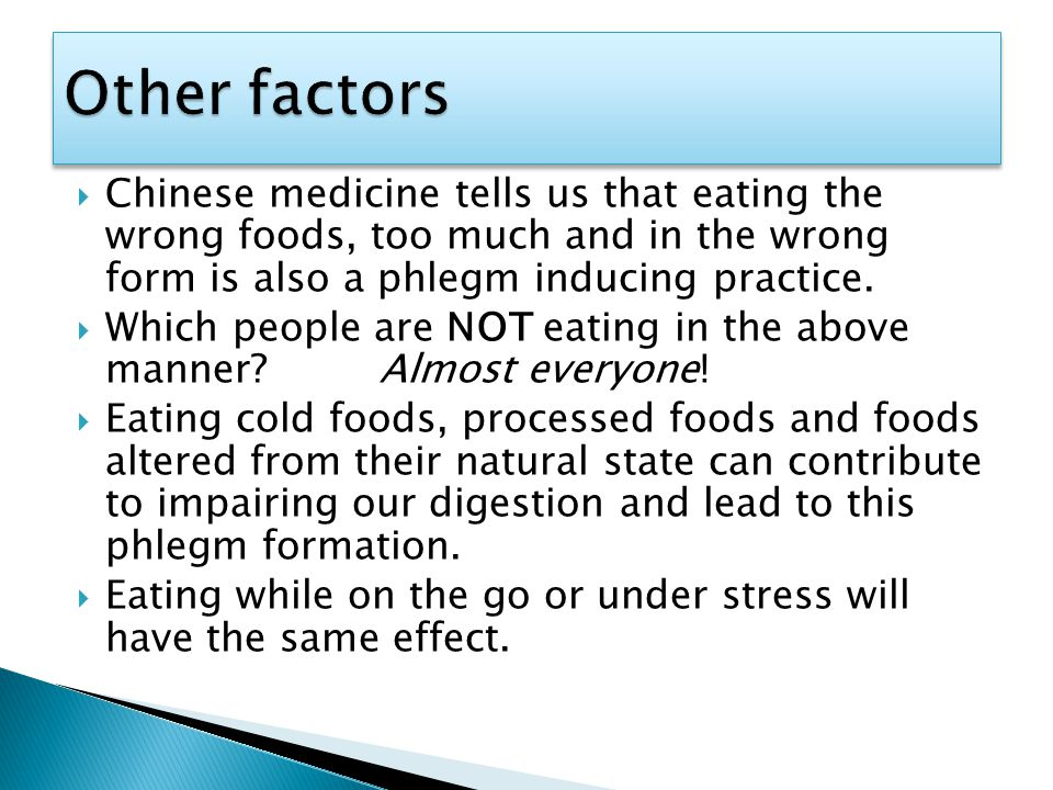  Chinese medicine tells us that eating the wrong foods, too much and in the wrong form is also a phlegm inducing practice.