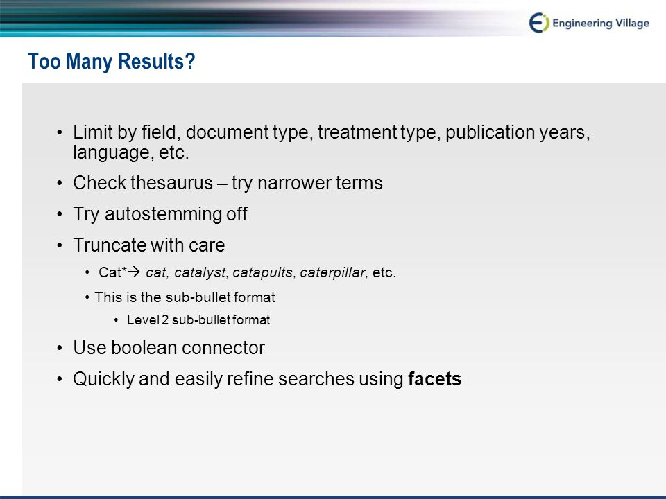 Too Many Results? Limit by field, document type, treatment type, publication years, language, etc. Check thesaurus – try narrower terms Try autostemmi