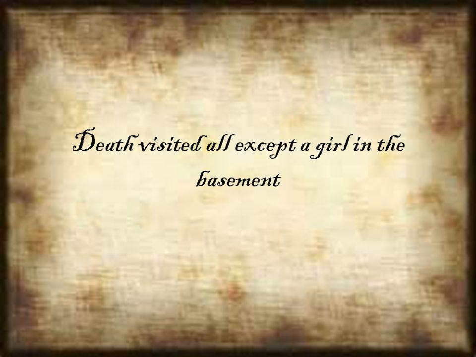 Death visited all except a girl in the basement