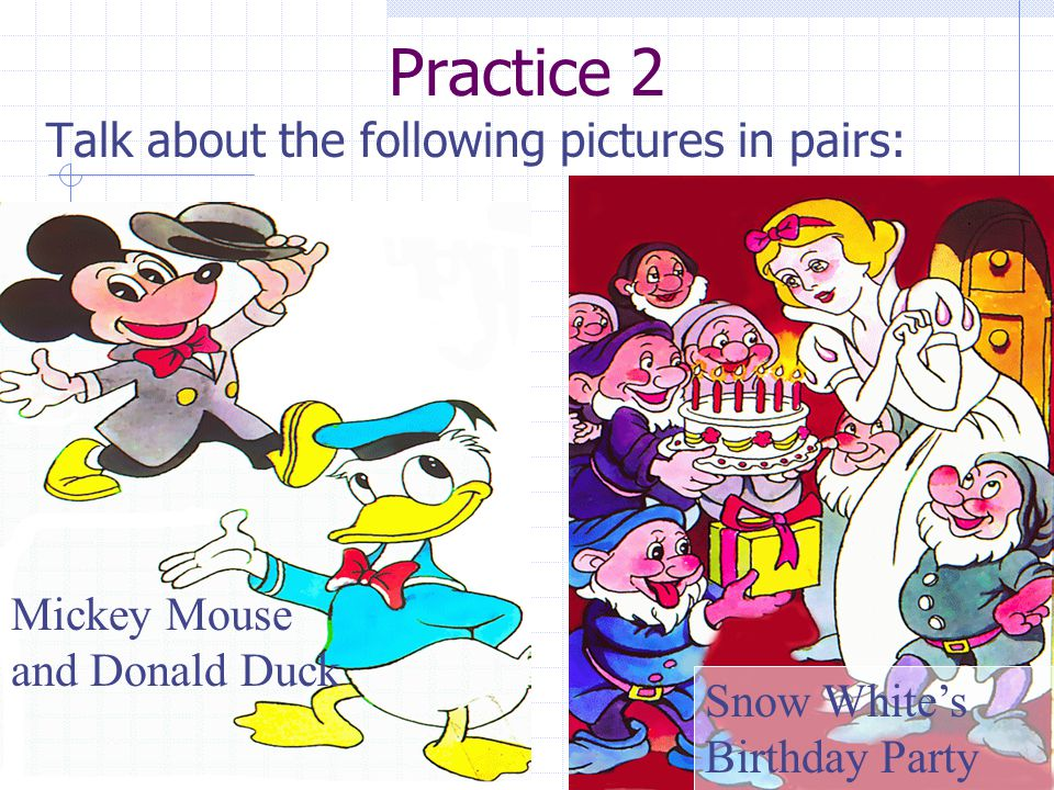 Practice 2 Talk about the following pictures in pairs: Mickey Mouse and Donald Duck Snow White's Birthday Party