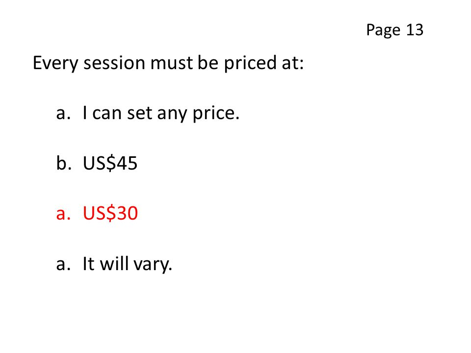 Every session must be priced at: a.I can set any price. b.US$45 a.US$30 a.It will vary. Page 13