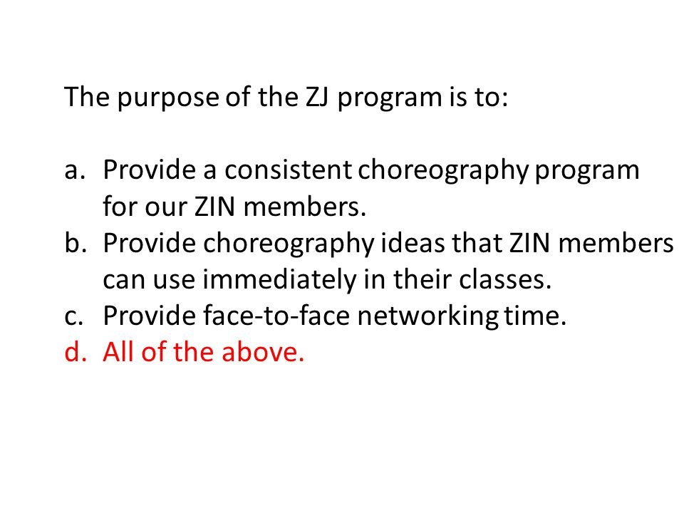 The purpose of the ZJ program is to: a.Provide a consistent choreography program for our ZIN members.