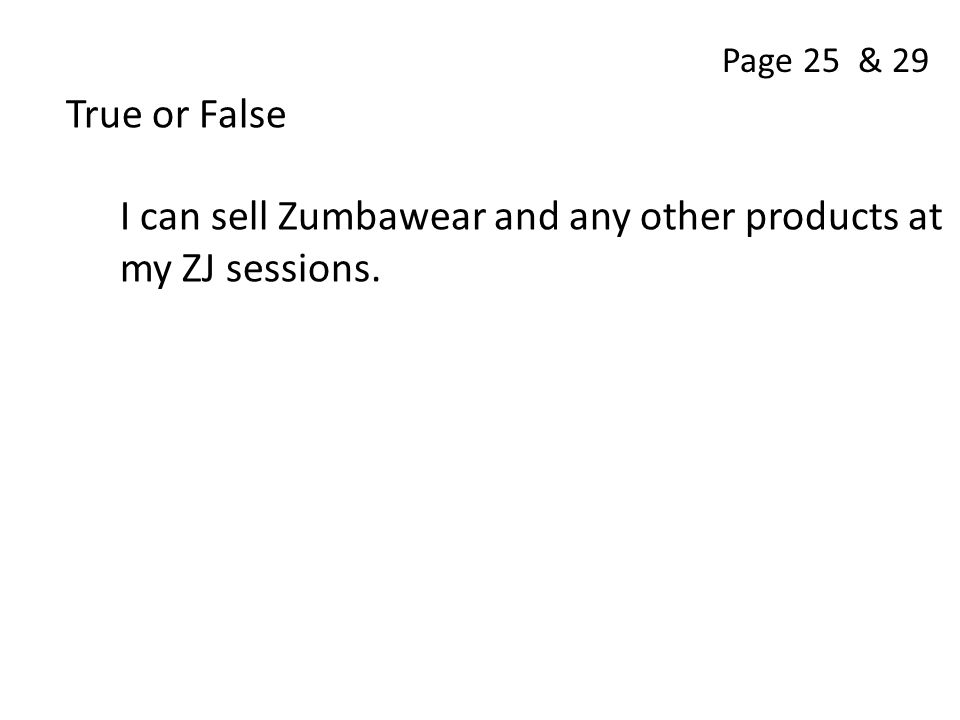 True or False I can sell Zumbawear and any other products at my ZJ sessions. Page 25 & 29
