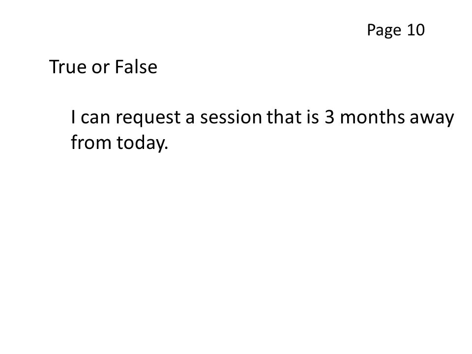 True or False I can request a session that is 3 months away from today. Page 10