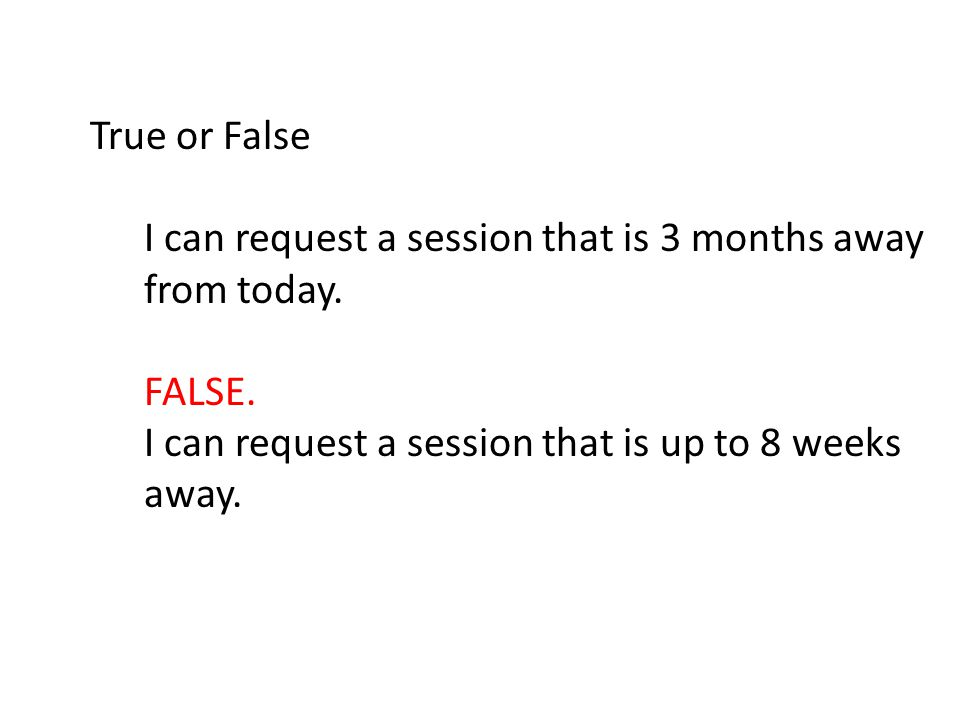 True or False I can request a session that is 3 months away from today.