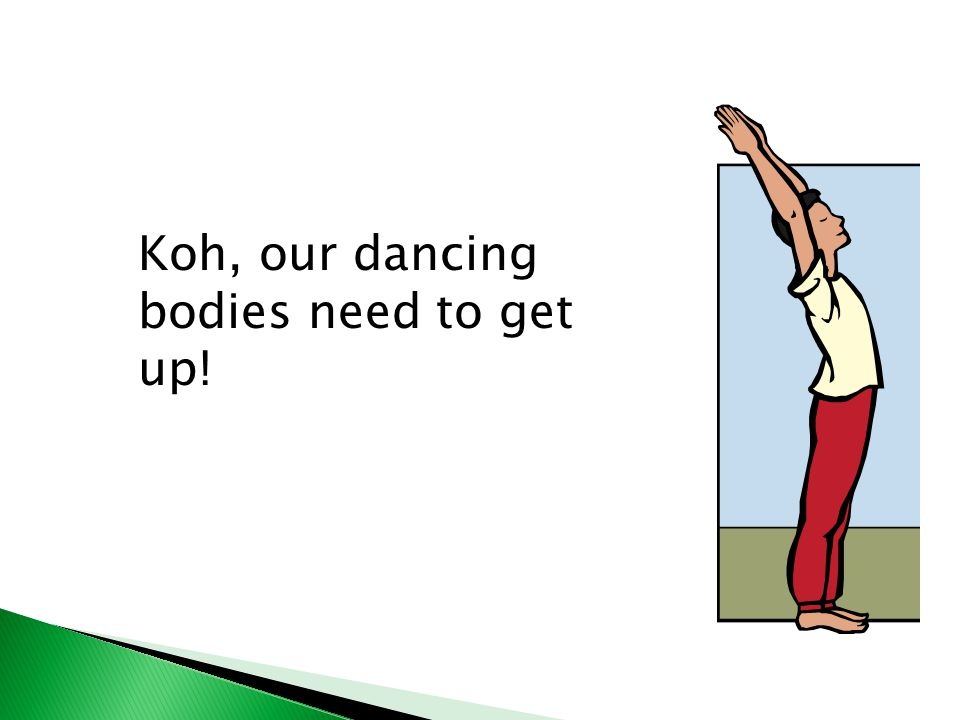 Koh, our dancing bodies need to get up!