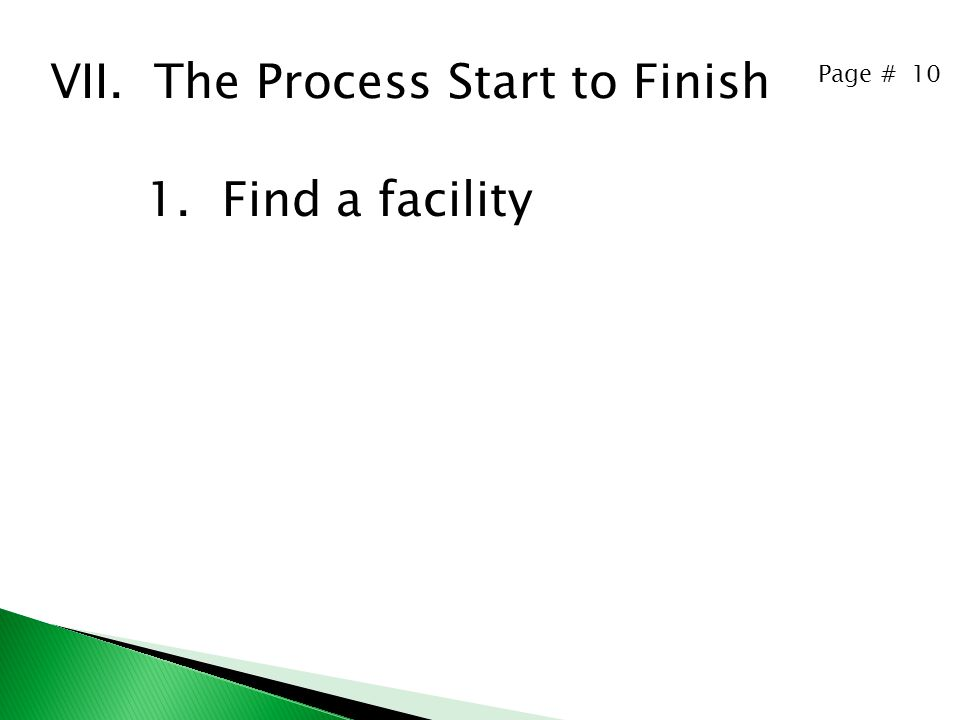 Page # 10 VII. The Process Start to Finish 1. Find a facility