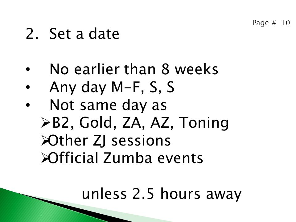 Page # 10 2.Set a date No earlier than 8 weeks Any day M-F, S, S Not same day as  B2, Gold, ZA, AZ, Toning  Other ZJ sessions  Official Zumba events unless 2.5 hours away