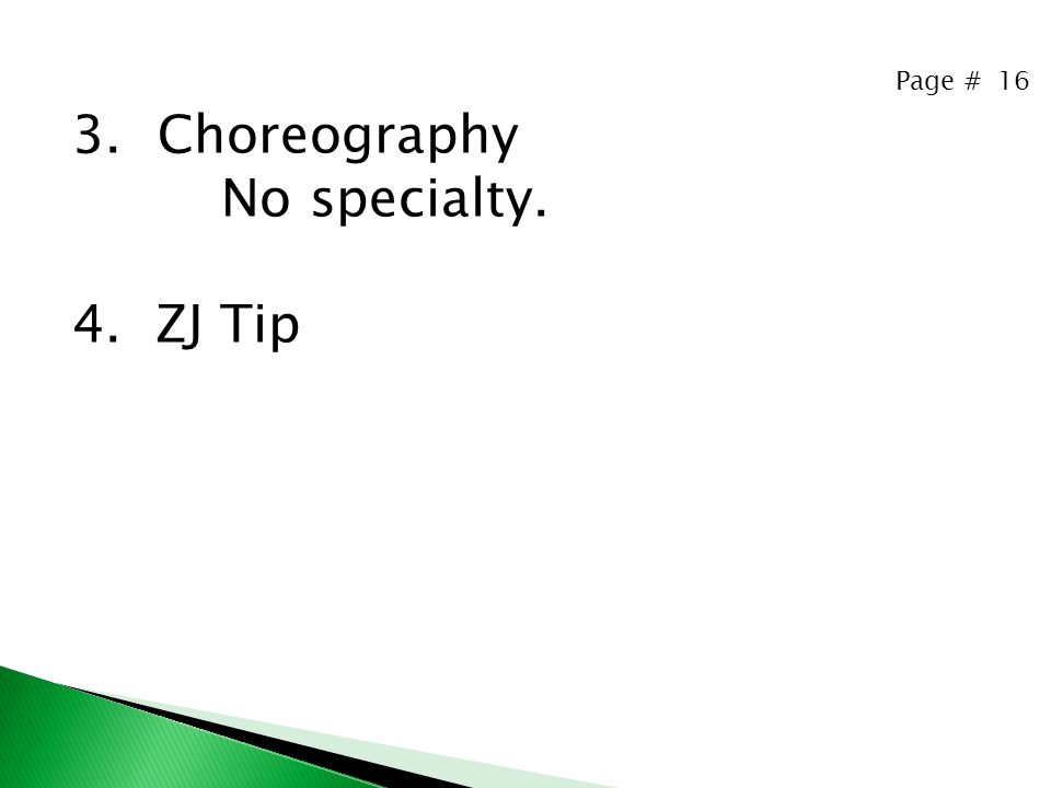 Page # 16 3.Choreography No specialty. 4. ZJ Tip