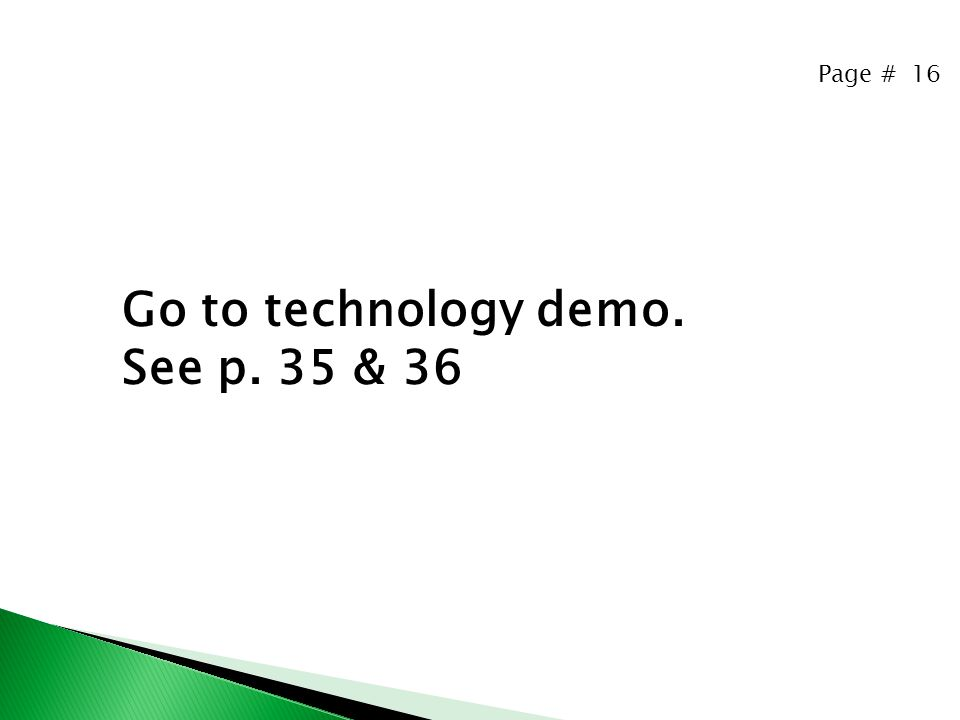 Page # 16 Go to technology demo. See p. 35 & 36