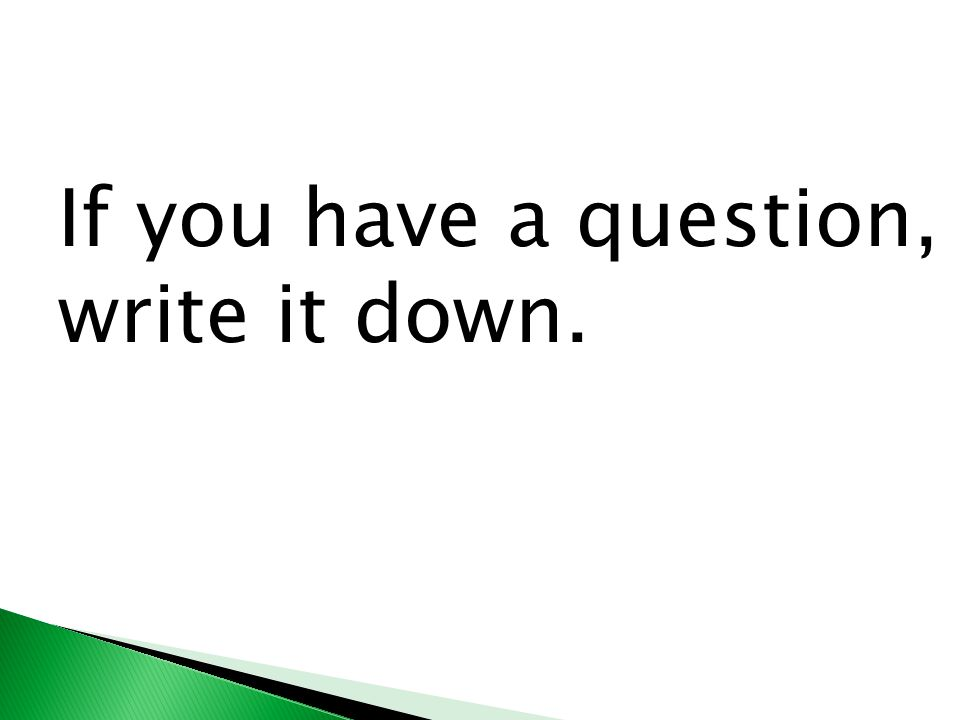 If you have a question, write it down.