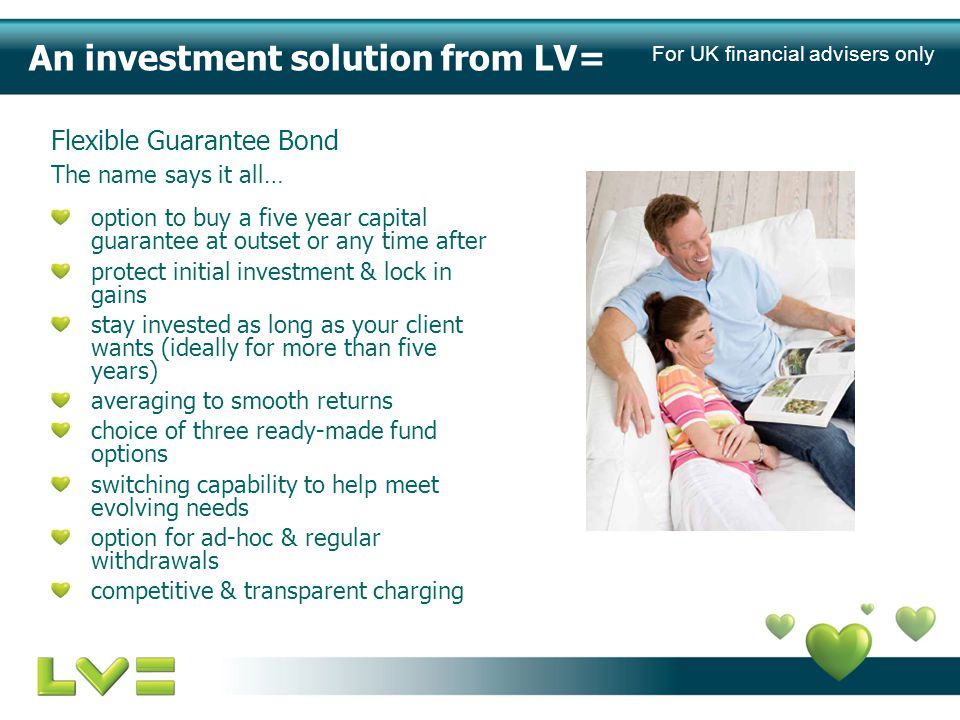 The basics single premium, non-qualifying unitised with-profits, whole of life investment bond open to UK residents aged 17 to 89 single, joint and life of another basis invest between £5,000 and £500,000 no fixed term (recommended minimum five years) option to buy a five year capital guarantee at outset or any time after choice of three ready-made fund options averaging approach, for a smoother more consistent return guaranteed minimum death and terminal illness benefit ad-hoc & regular monthly, quarterly, six-monthly and yearly withdrawal facilities options for commission give up and trail potential for an additional mutual bonus to be added For UK financial advisers only