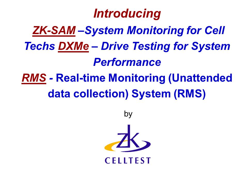Introducing ZK-SAM –System Monitoring for Cell Techs DXMe – Drive Testing for System Performance RMS - Real-time Monitoring (Unattended data collection) System (RMS) by