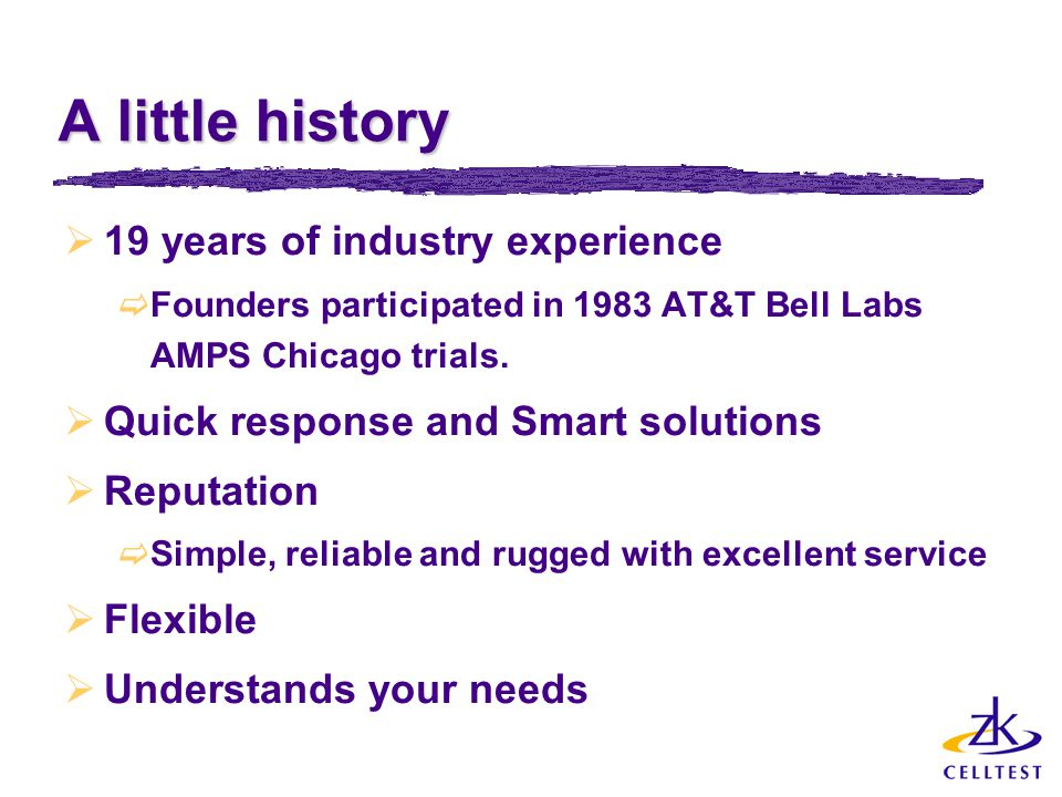A little history  19 years of industry experience  Founders participated in 1983 AT&T Bell Labs AMPS Chicago trials.