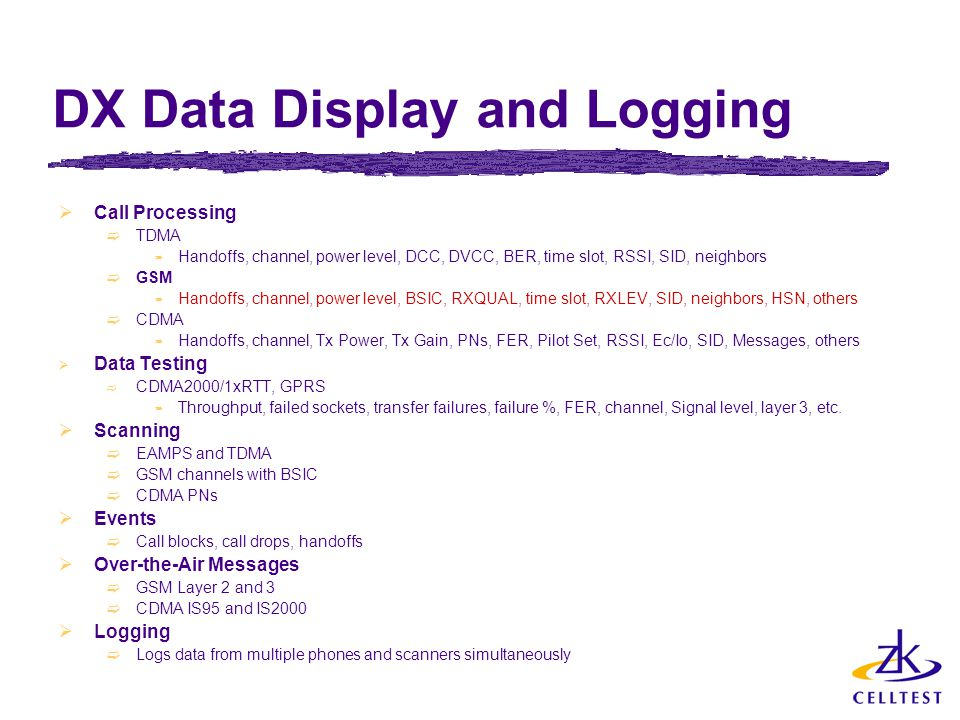 DX Data Display and Logging  Call Processing  TDMA  Handoffs, channel, power level, DCC, DVCC, BER, time slot, RSSI, SID, neighbors  GSM  Handoffs, channel, power level, BSIC, RXQUAL, time slot, RXLEV, SID, neighbors, HSN, others  CDMA  Handoffs, channel, Tx Power, Tx Gain, PNs, FER, Pilot Set, RSSI, Ec/Io, SID, Messages, others  Data Testing  CDMA2000/1xRTT, GPRS  Throughput, failed sockets, transfer failures, failure %, FER, channel, Signal level, layer 3, etc.