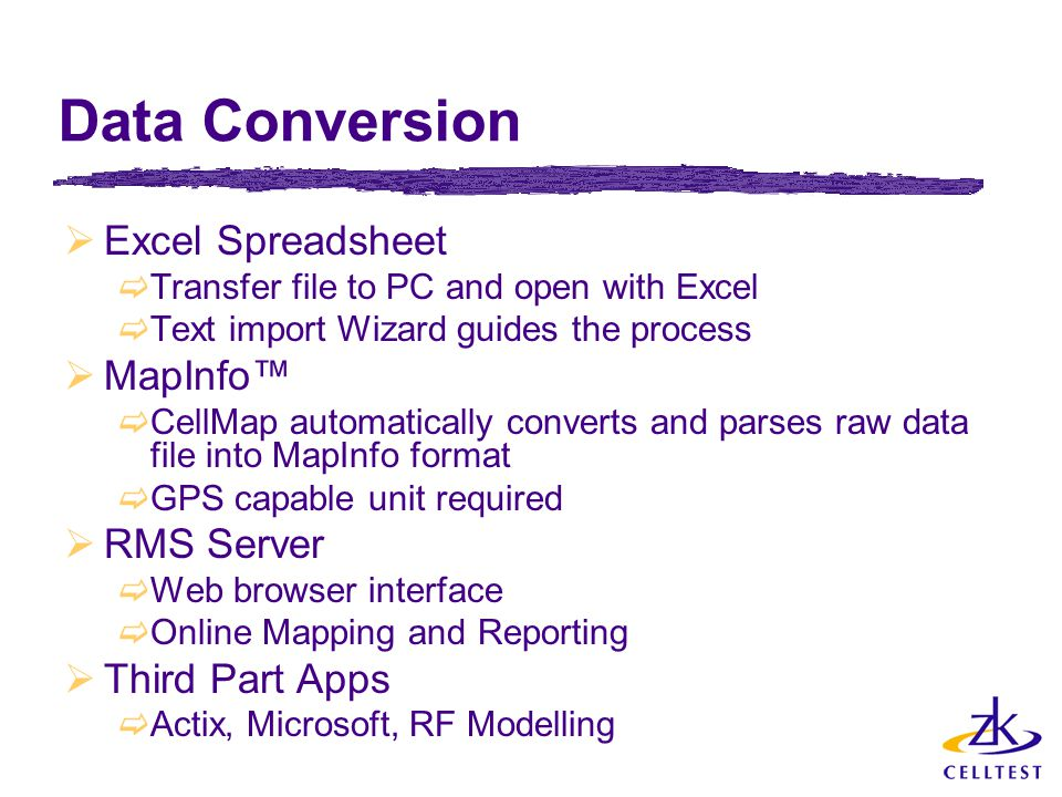 Data Conversion  Excel Spreadsheet  Transfer file to PC and open with Excel  Text import Wizard guides the process  MapInfo™  CellMap automatically converts and parses raw data file into MapInfo format  GPS capable unit required  RMS Server  Web browser interface  Online Mapping and Reporting  Third Part Apps  Actix, Microsoft, RF Modelling