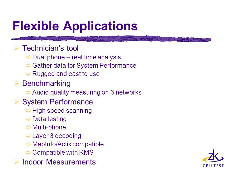 Flexible Applications  Technician's tool  Dual phone – real time analysis  Gather data for System Performance  Rugged and east to use  Benchmarking  Audio quality measuring on 6 networks  System Performance  High speed scanning  Data testing  Multi-phone  Layer 3 decoding  MapInfo/Actix compatible  Compatible with RMS  Indoor Measurements
