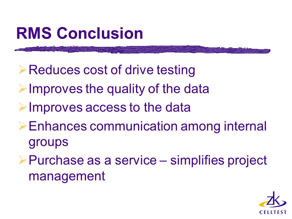 RMS Conclusion  Reduces cost of drive testing  Improves the quality of the data  Improves access to the data  Enhances communication among internal groups  Purchase as a service – simplifies project management