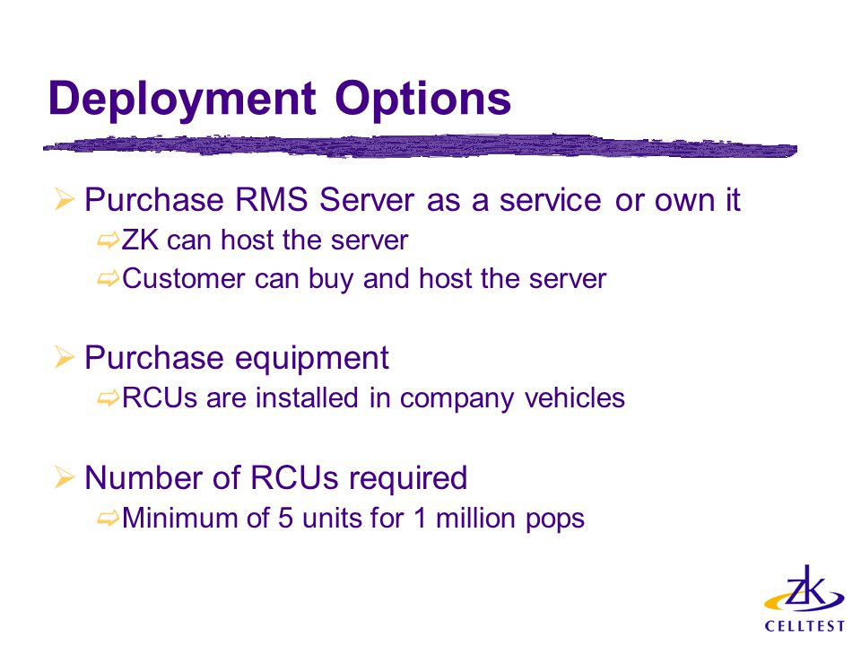 Deployment Options  Purchase RMS Server as a service or own it  ZK can host the server  Customer can buy and host the server  Purchase equipment 