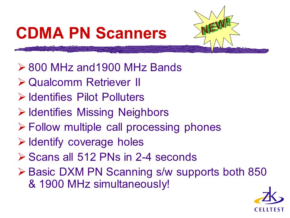 CDMA PN Scanners  800 MHz and1900 MHz Bands  Qualcomm Retriever II  Identifies Pilot Polluters  Identifies Missing Neighbors  Follow multiple call processing phones  Identify coverage holes  Scans all 512 PNs in 2-4 seconds  Basic DXM PN Scanning s/w supports both 850 & 1900 MHz simultaneously.