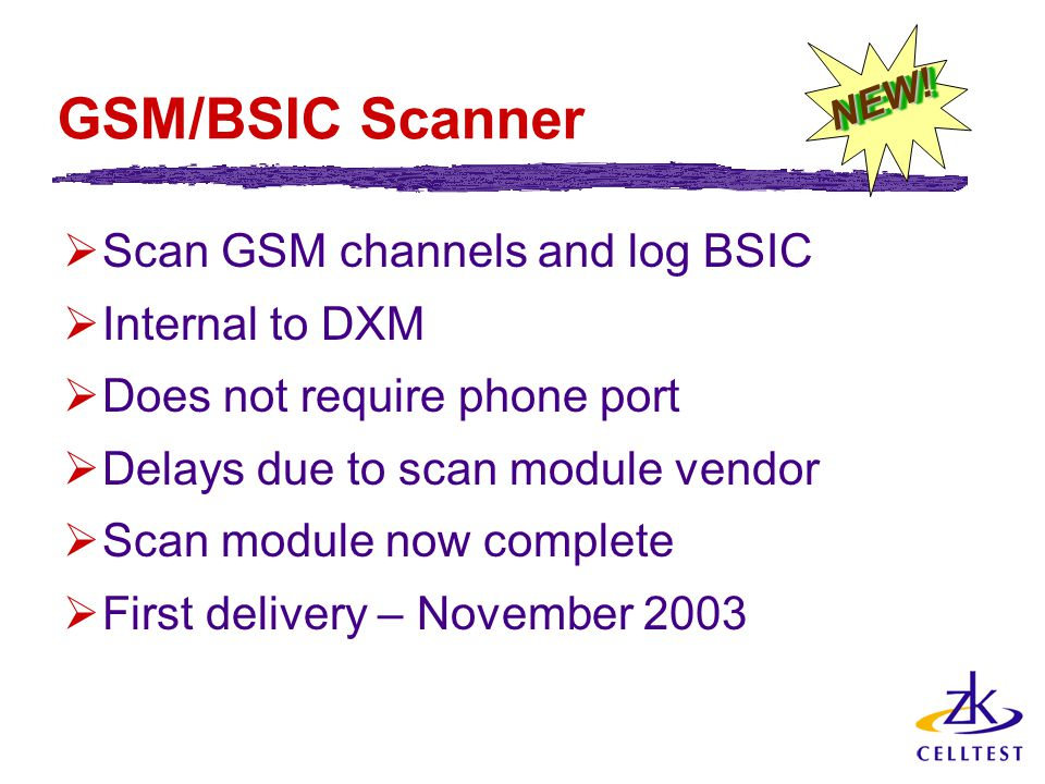 GSM/BSIC Scanner  Scan GSM channels and log BSIC  Internal to DXM  Does not require phone port  Delays due to scan module vendor  Scan module now complete  First delivery – November 2003 NEW!NEW!