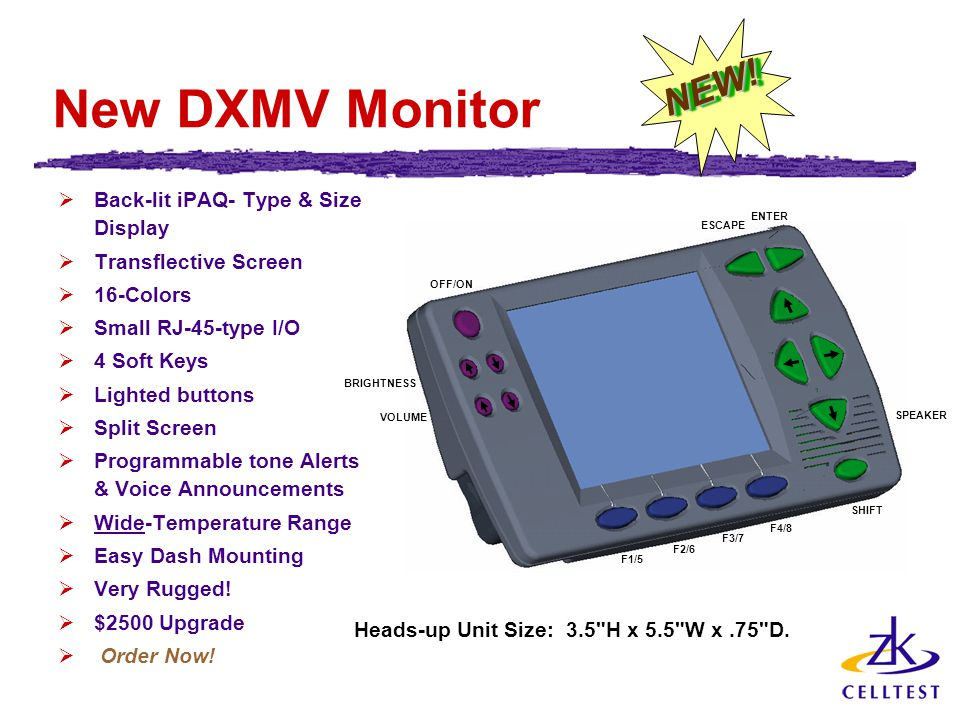 New DXMV Monitor  Back-lit iPAQ- Type & Size Display  Transflective Screen  16-Colors  Small RJ-45-type I/O  4 Soft Keys  Lighted buttons  Split Screen  Programmable tone Alerts & Voice Announcements  Wide-Temperature Range  Easy Dash Mounting  Very Rugged.