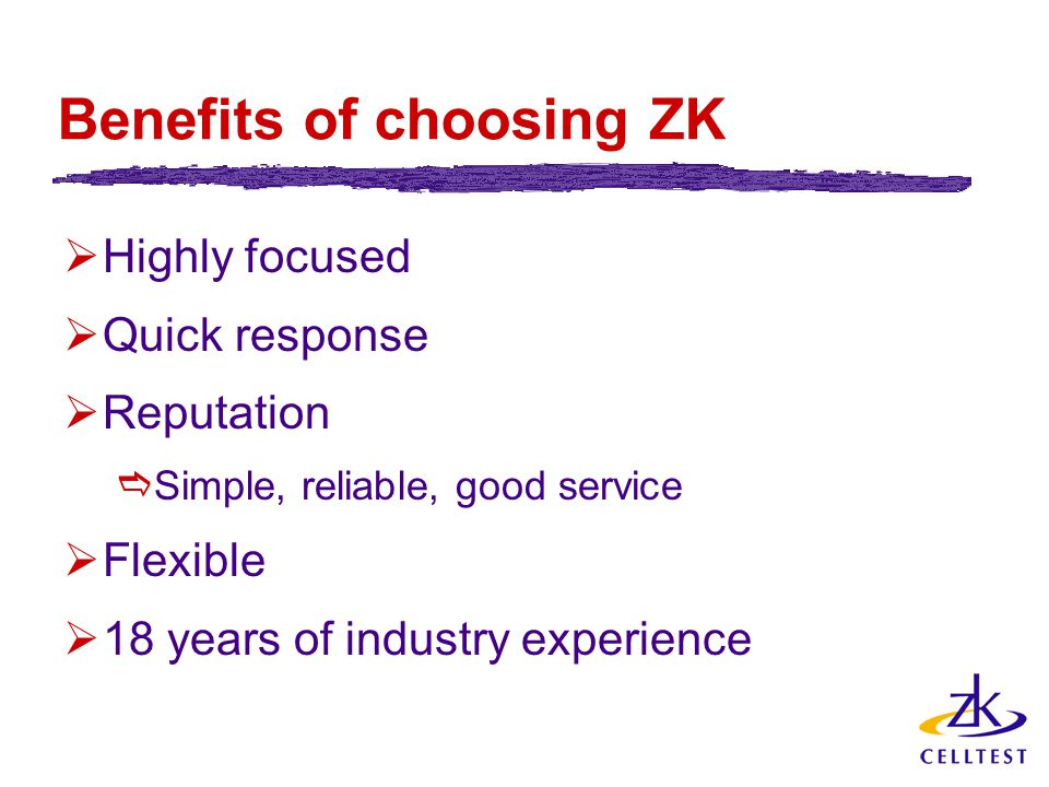 Benefits of choosing ZK  Highly focused  Quick response  Reputation  Simple, reliable, good service  Flexible  18 years of industry experience