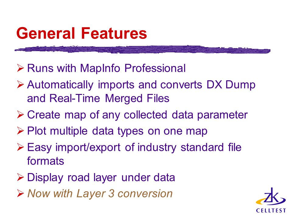 General Features  Runs with MapInfo Professional  Automatically imports and converts DX Dump and Real-Time Merged Files  Create map of any collected data parameter  Plot multiple data types on one map  Easy import/export of industry standard file formats  Display road layer under data  Now with Layer 3 conversion