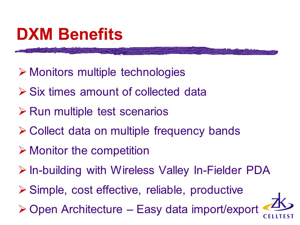 DXM Benefits  Monitors multiple technologies  Six times amount of collected data  Run multiple test scenarios  Collect data on multiple frequency bands  Monitor the competition  In-building with Wireless Valley In-Fielder PDA  Simple, cost effective, reliable, productive  Open Architecture – Easy data import/export