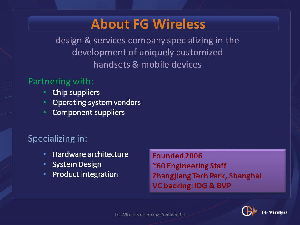 design & services company specializing in the development of uniquely customized handsets & mobile devices Partnering with: Chip suppliers Operating system vendors Component suppliers Specializing in: Hardware architecture System Design Product integration About FG Wireless 2FG Wireless Company Confidential Founded 2006 ~60 Engineering Staff Zhangjiang Tech Park, Shanghai VC backing: IDG & BVP Founded 2006 ~60 Engineering Staff Zhangjiang Tech Park, Shanghai VC backing: IDG & BVP
