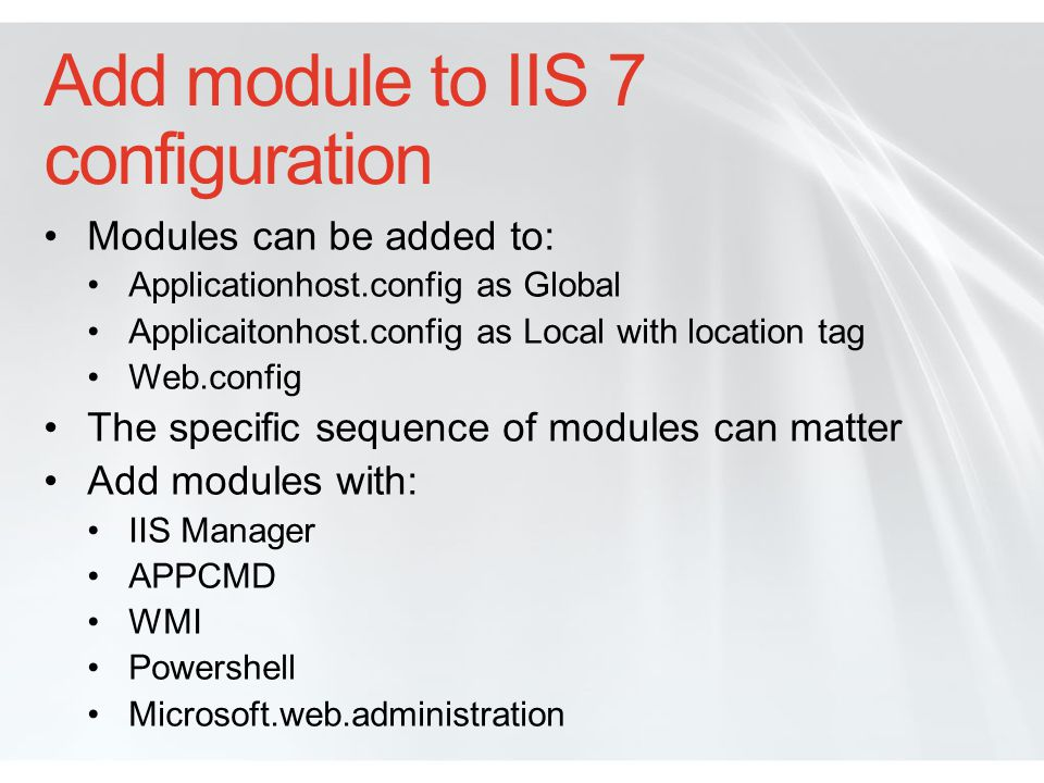 Modules in Applicationhost.config In Applicatonhost.config: - for native modules and Managed Engine - Entries for all native and managed modules preCondition tells managed modules to work only for managed code by default List is customizable per application and can be delegated Modules defined in Applicationhost.config load for all application unless in location tag.