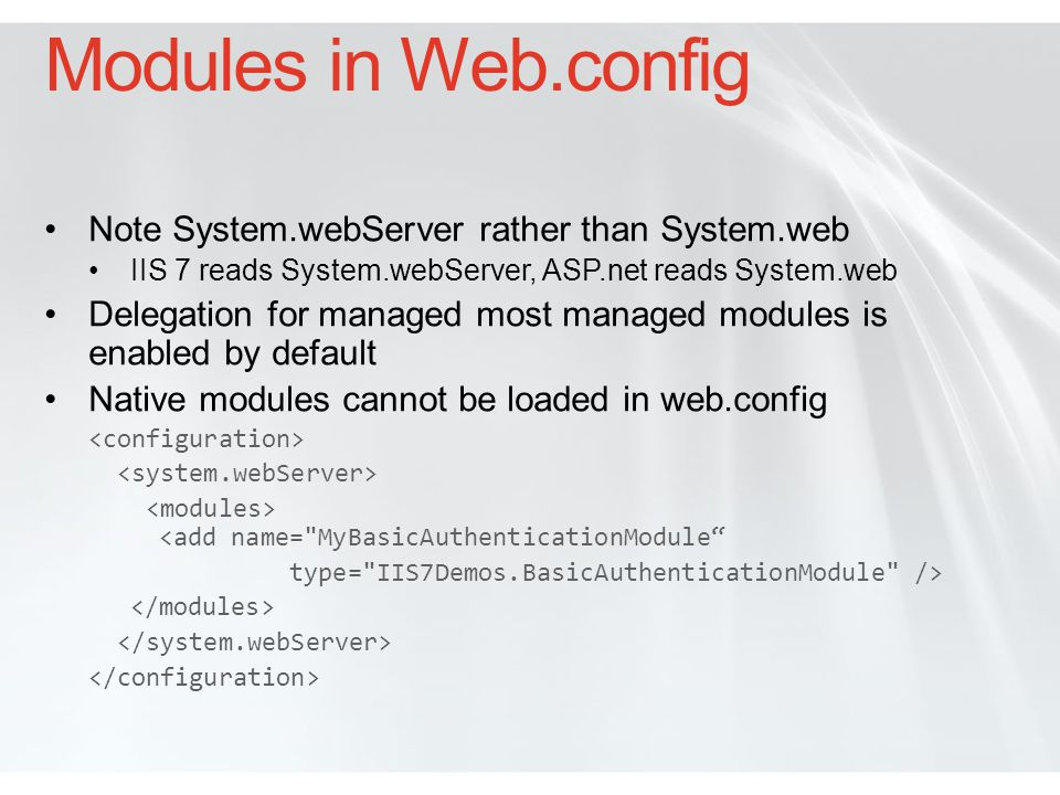 Options for Code Placement If loaded in Applicationhost.config: Compile and place managed code in GAC Can then service all requests in the server pipeline Native modules/handlers in system32\inetsrv Specify location in configuration In Web.config GAC Locally in \App_Code as uncompiled code Locally \bin as.dll If locally stored, Xcopy deployment will insure correct code and configuration