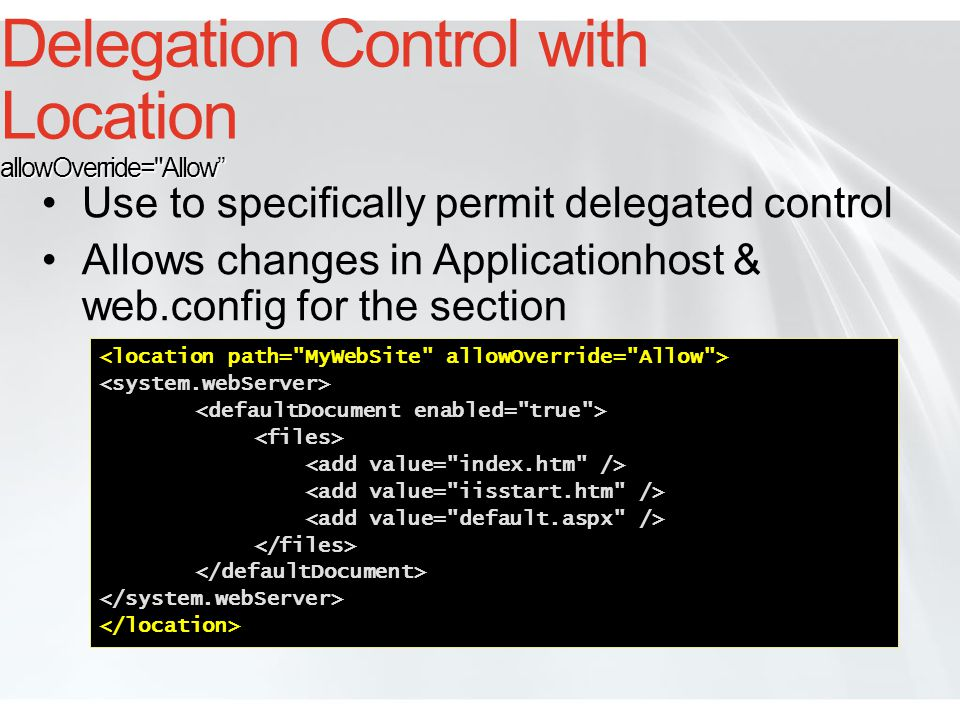 allowOverride= Deny Delegation Control with Location allowOverride= Deny Use to centralize configuration control Can Deny specific paths and Allow others Permits changes for location only in Applicationhost.config <system.webServer> </defaultDocument></system.webServer></location>