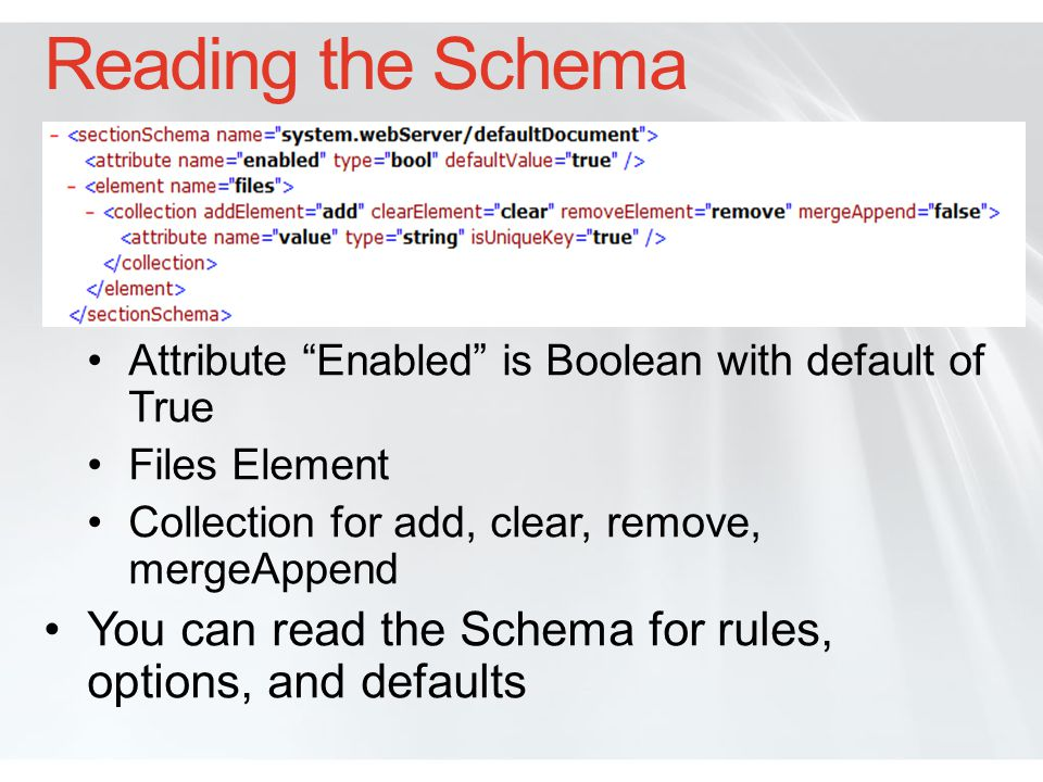 Extending the Schema Store application config with IIS settings to simplify site deployment IIS 7 Schema located in inetsrv\config Extend Schema by adding custom XML schema files to the config folder Will automatically be added to the IIS 7 Schema Application can read schema settings using Managed API