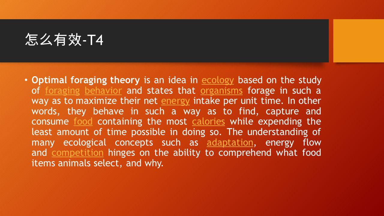 怎么有效 -T4 Optimal foraging theory is an idea in ecology based on the study of foraging behavior and states that organisms forage in such a way as to maximize their net energy intake per unit time.