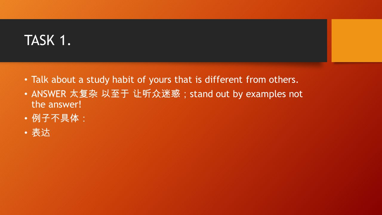 TASK 1. Talk about a study habit of yours that is different from others.