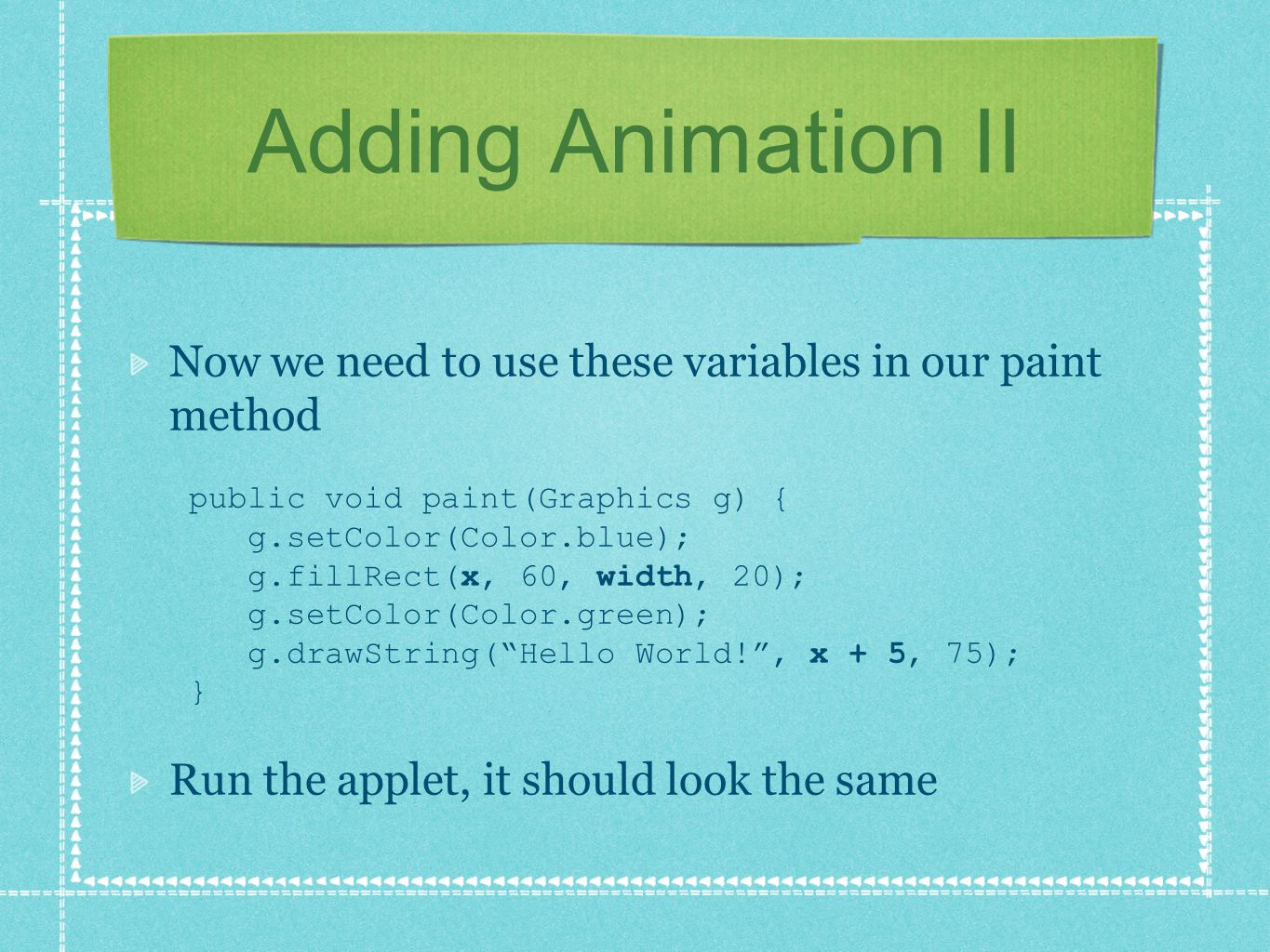 Adding Animation II Now we need to use these variables in our paint method public void paint(Graphics g) { g.setColor(Color.blue); g.fillRect(x, 60, width, 20); g.setColor(Color.green); g.drawString( Hello World! , x + 5, 75); } Run the applet, it should look the same