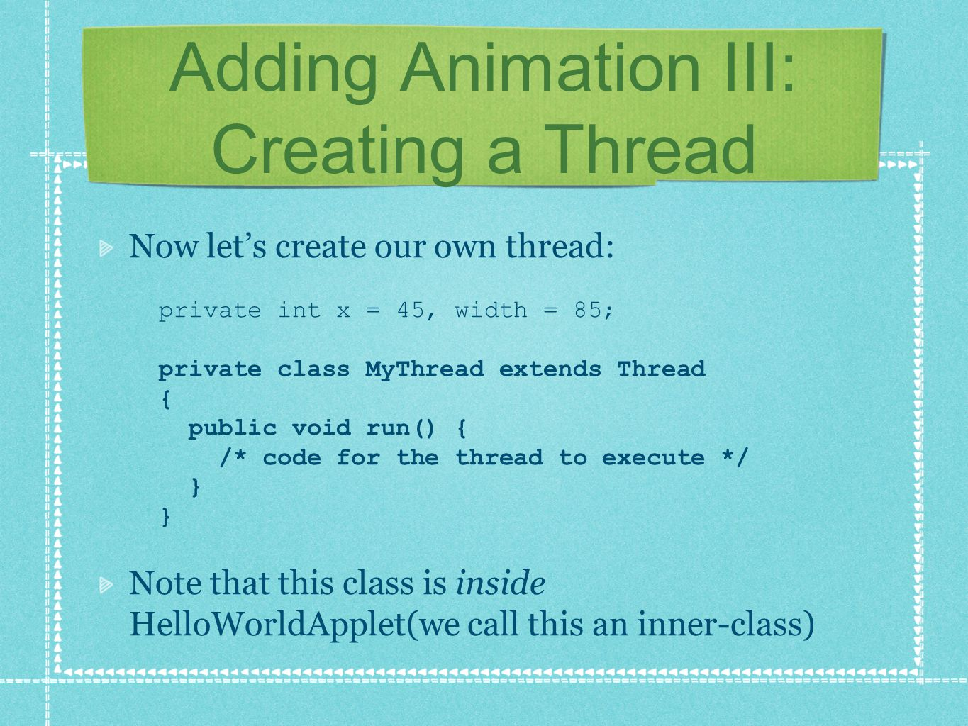 Adding Animation III: Creating a Thread Now let's create our own thread: private int x = 45, width = 85; private class MyThread extends Thread { public void run() { /* code for the thread to execute */ } } Note that this class is inside HelloWorldApplet(we call this an inner-class)