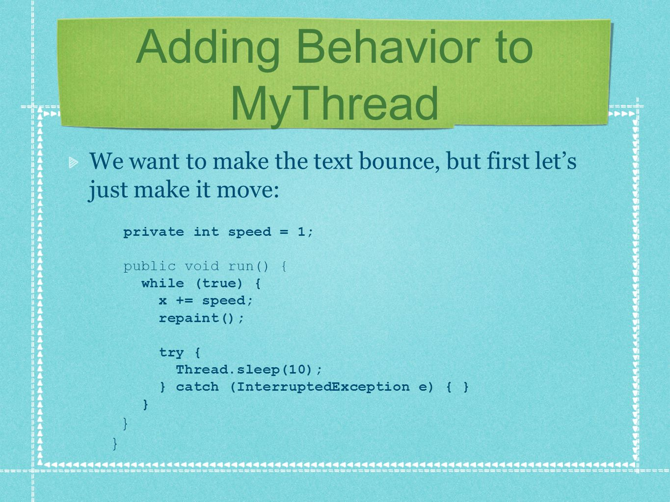 Adding Behavior to MyThread We want to make the text bounce, but first let's just make it move: private int speed = 1; public void run() { while (true) { x += speed; repaint(); try { Thread.sleep(10); } catch (InterruptedException e) { } } } }