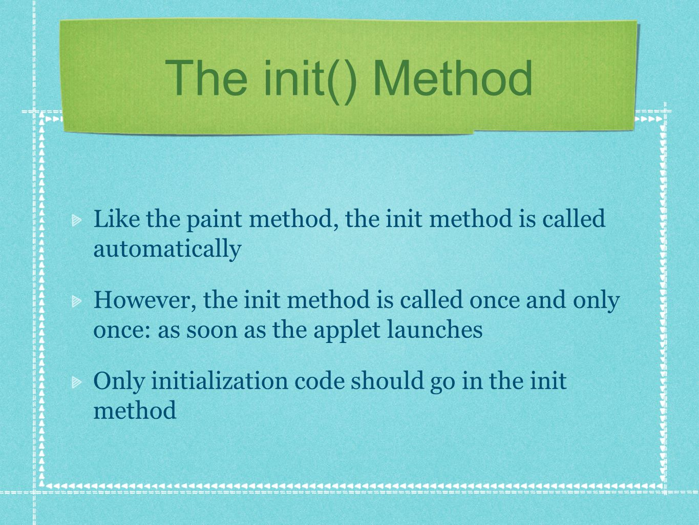 The init() Method Like the paint method, the init method is called automatically However, the init method is called once and only once: as soon as the applet launches Only initialization code should go in the init method