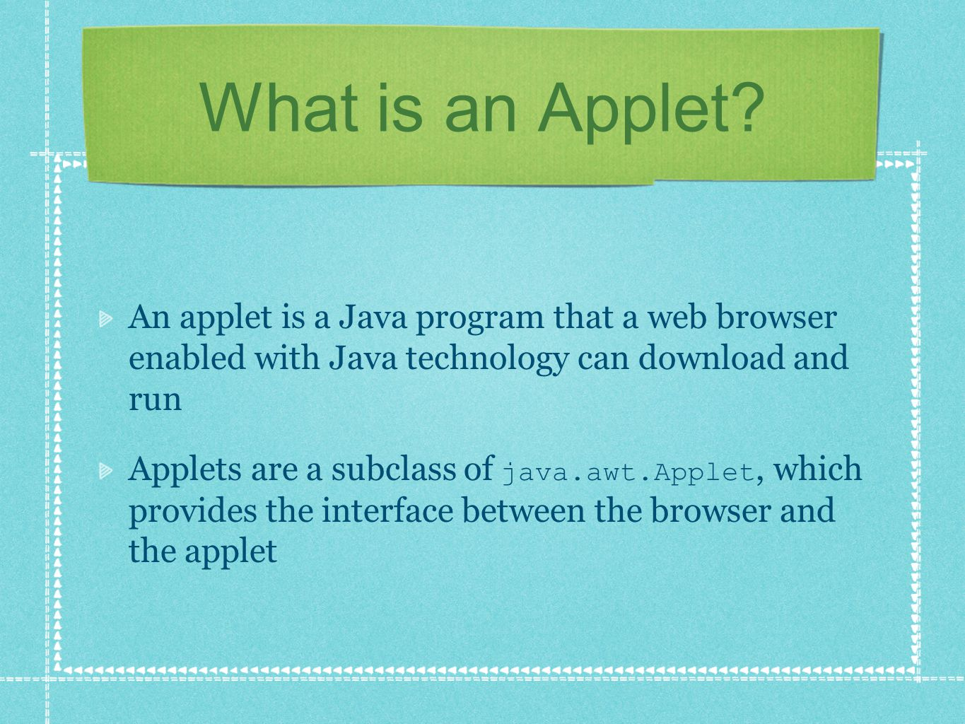 What is an Applet? An applet is a Java program that a web browser enabled with Java technology can download and run Applets are a subclass of java.awt