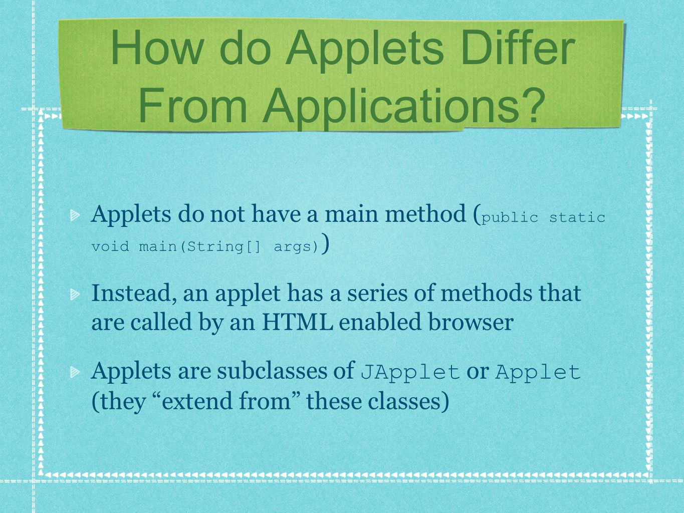 How do Applets Differ From Applications? Applets do not have a main method ( public static void main(String[] args) ) Instead, an applet has a series