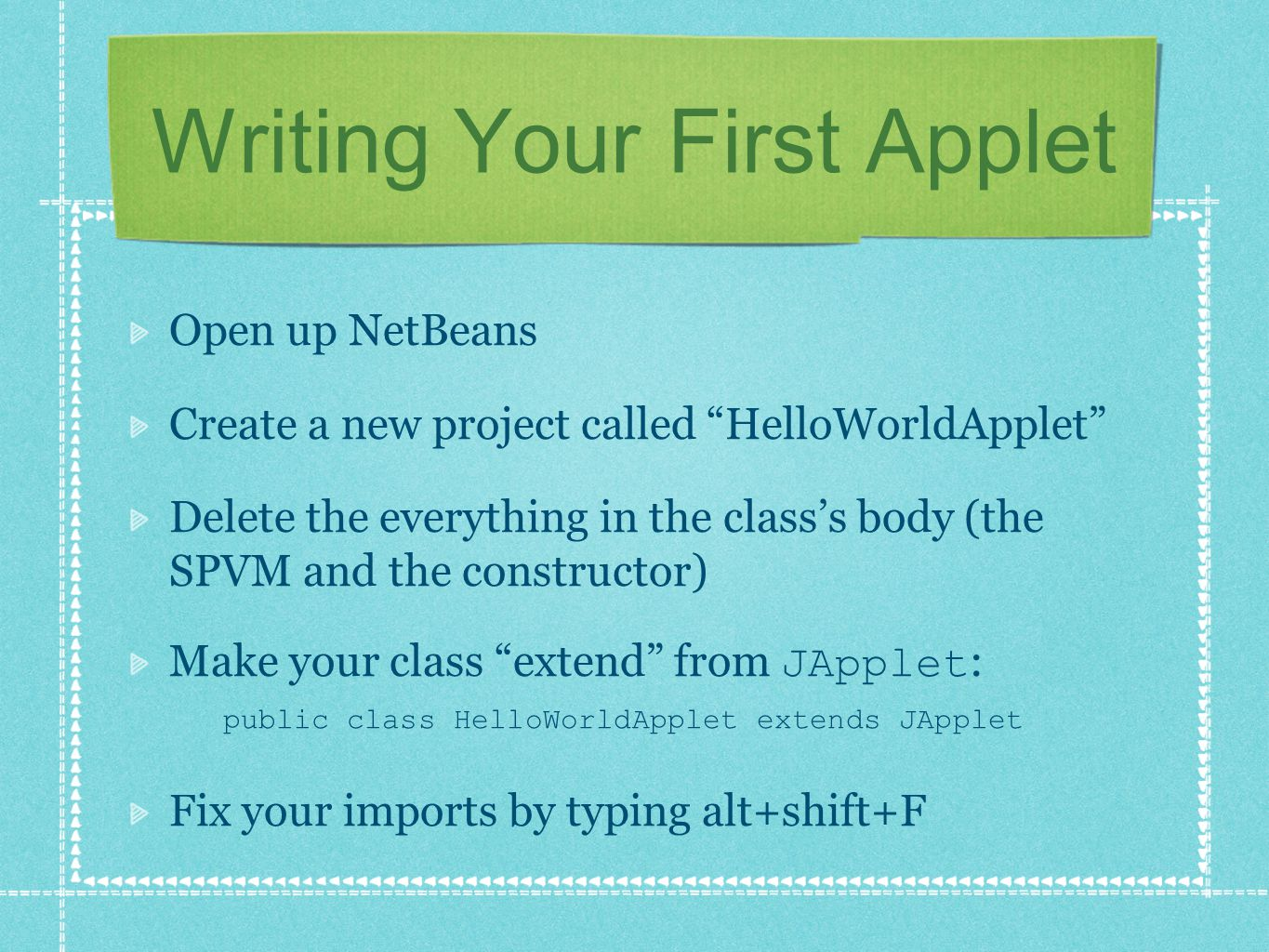 "Writing Your First Applet Open up NetBeans Create a new project called ""HelloWorldApplet"" Delete the everything in the class's body (the SPVM and the"