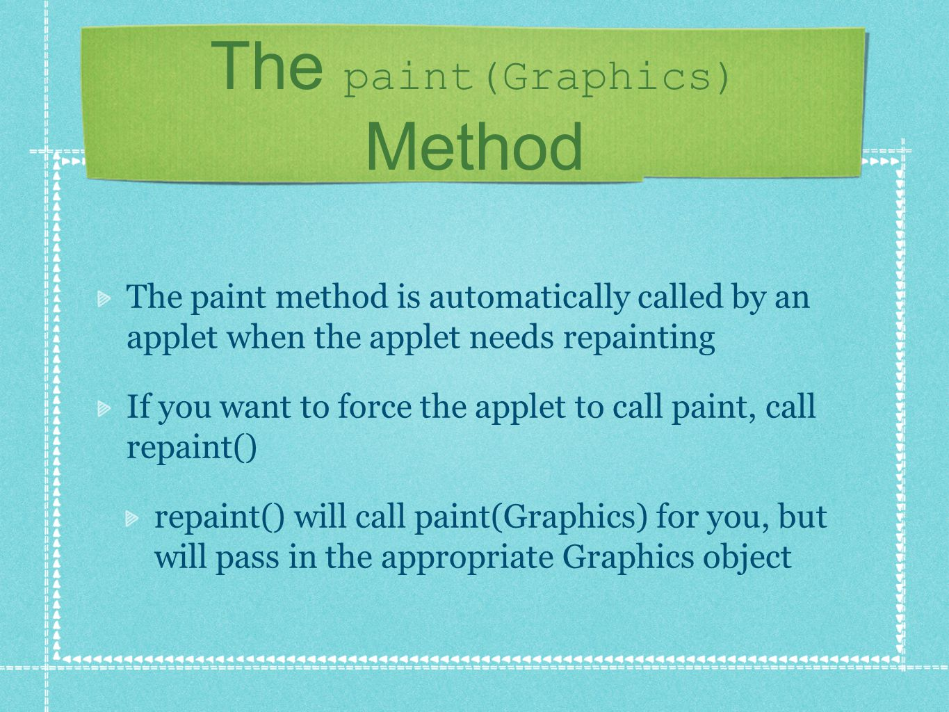 The paint(Graphics) Method The paint method is automatically called by an applet when the applet needs repainting If you want to force the applet to call paint, call repaint() repaint() will call paint(Graphics) for you, but will pass in the appropriate Graphics object