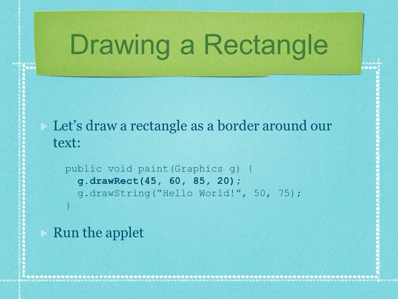 "Drawing a Rectangle Let's draw a rectangle as a border around our text: public void paint(Graphics g) { g.drawRect(45, 60, 85, 20); g.drawString(""Hell"