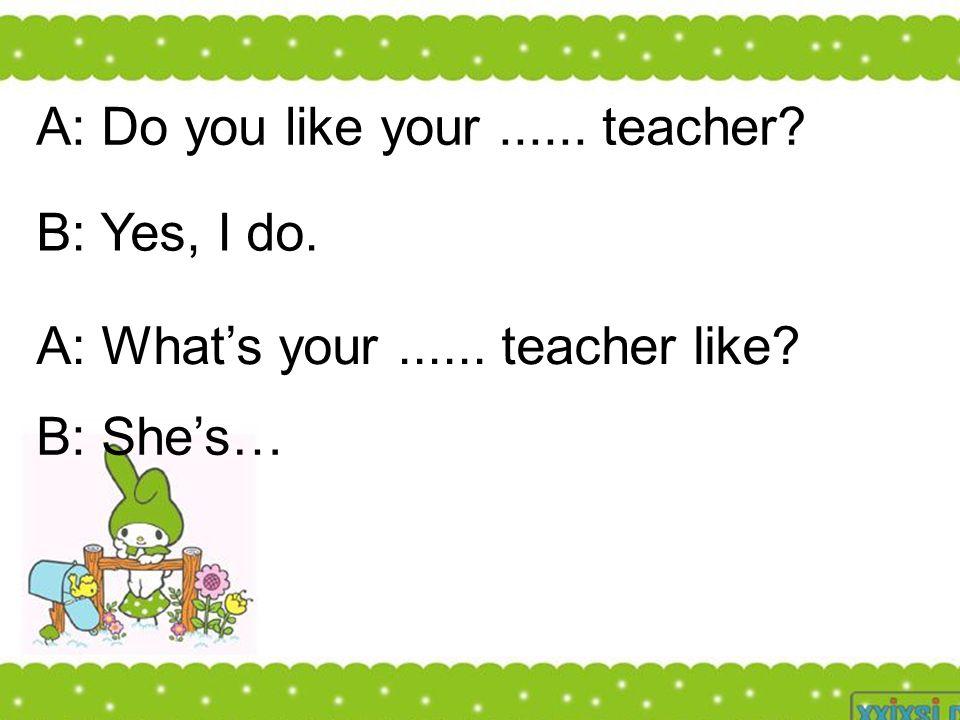 A: Do you like your...... teacher? B: Yes, I do. A: What's your...... teacher like? B: She's…
