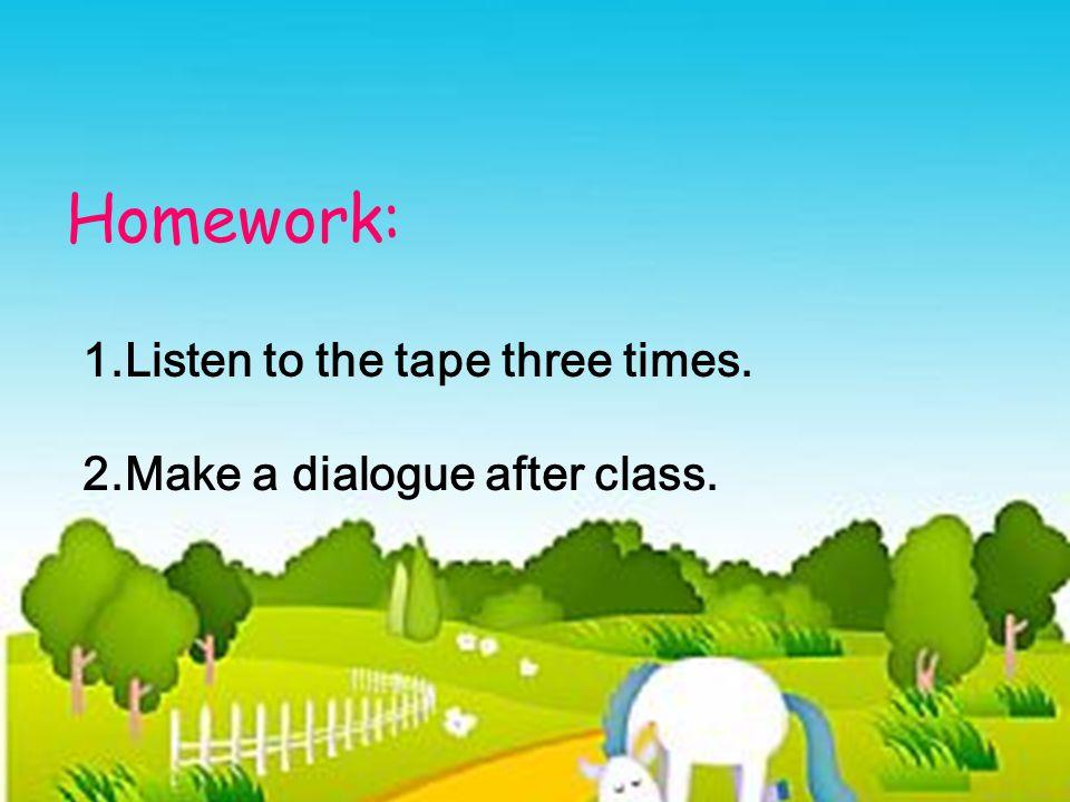 Homework: 1.Listen to the tape three times. 2.Make a dialogue after class.