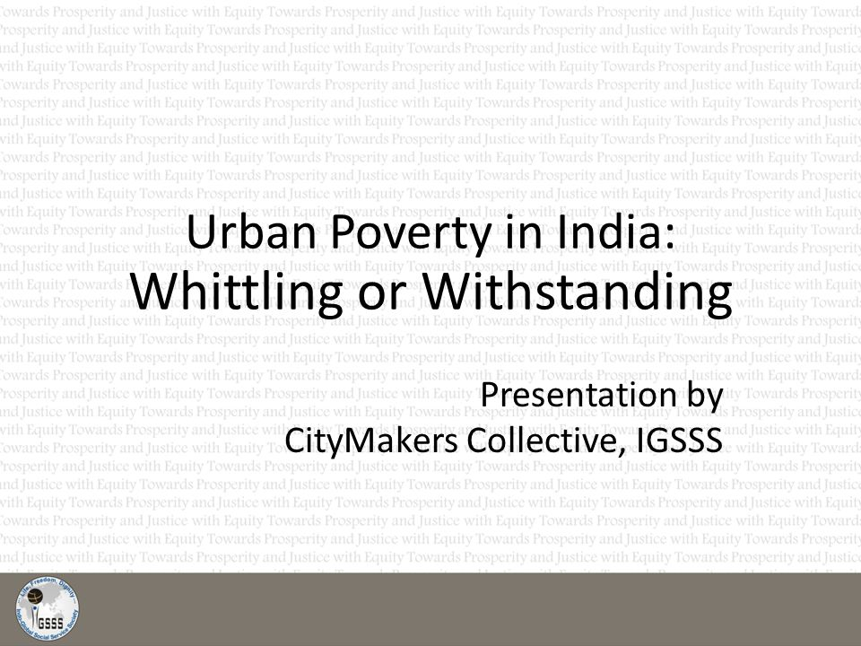 Urban Poverty in India: Whittling or Withstanding Presentation by CityMakers Collective, IGSSS