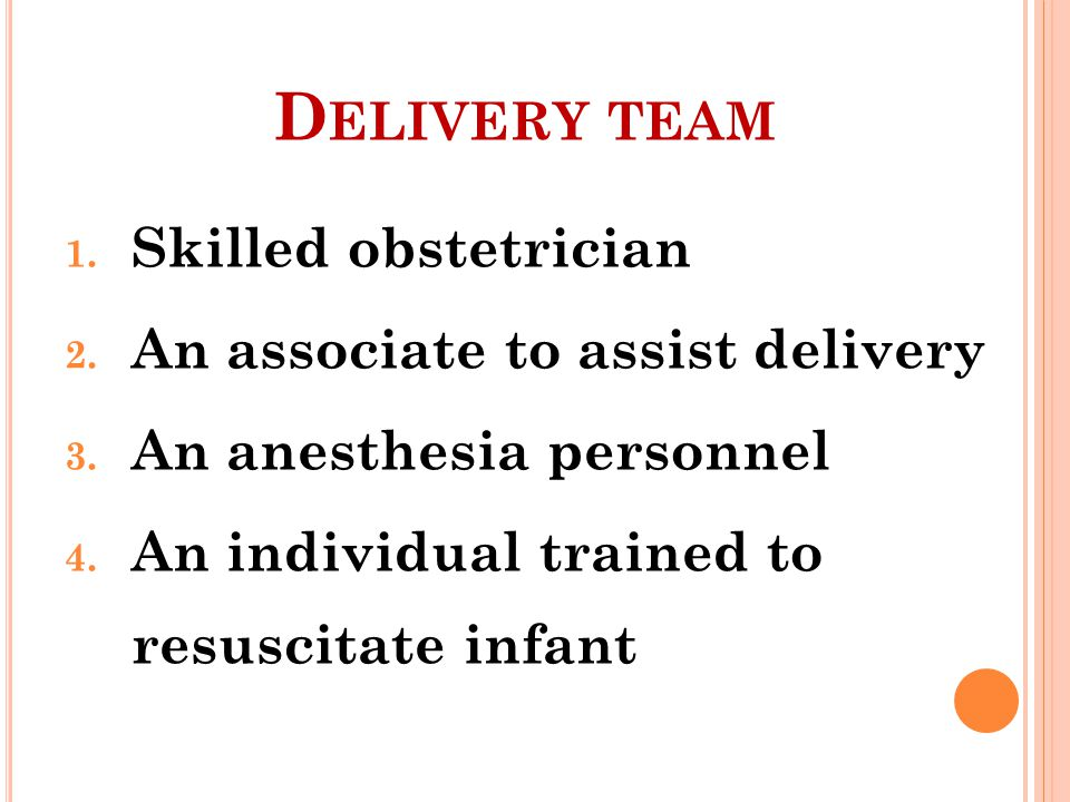 D ELIVERY TEAM 1. Skilled obstetrician 2. An associate to assist delivery 3. An anesthesia personnel 4. An individual trained to resuscitate infant