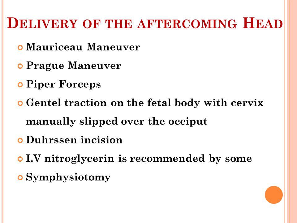 D ELIVERY OF THE AFTERCOMING H EAD Mauriceau Maneuver Prague Maneuver Piper Forceps Gentel traction on the fetal body with cervix manually slipped ove